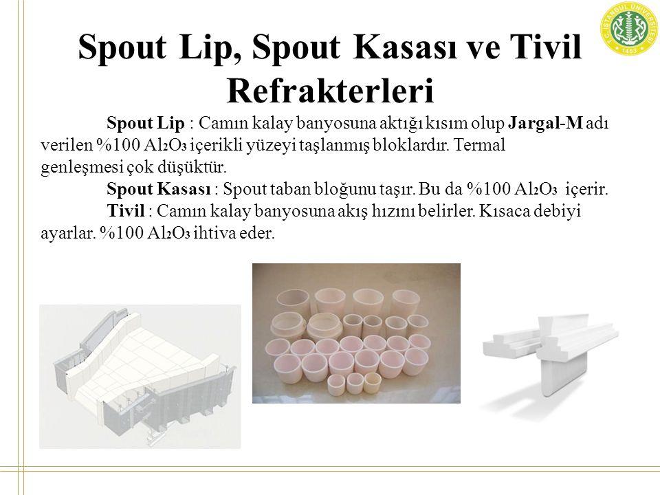 Spout Lip : Camın kalay banyosuna aktığı kısım olup Jargal-M adı verilen %100 Al 2 O 3 içerikli yüzeyi taşlanmış bloklardır. Termal genleşmesi çok düş