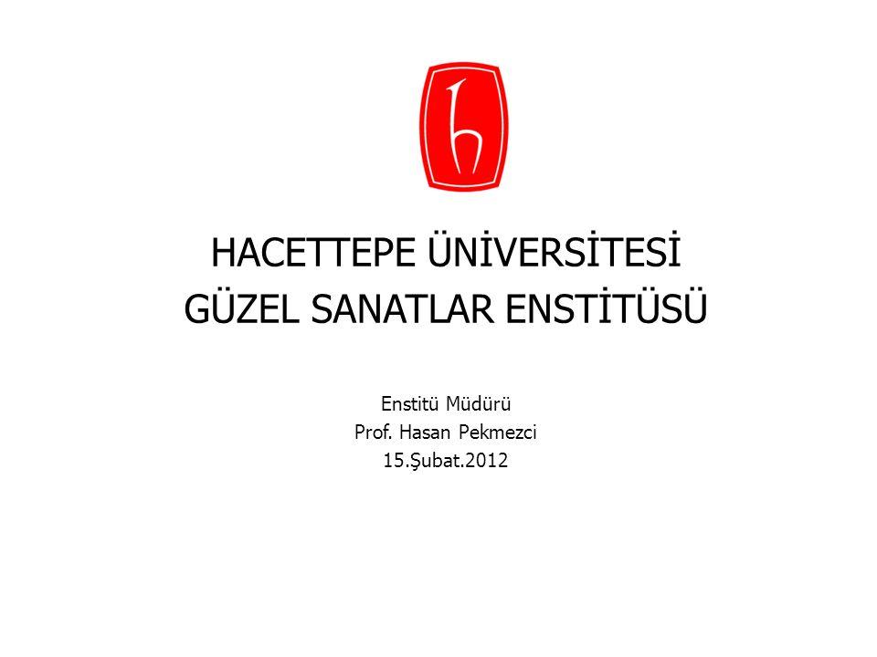 HACETTEPE ÜNİVERSİTESİ GÜZEL SANATLAR ENSTİTÜSÜ Enstitü Müdürü Prof. Hasan Pekmezci 15.Şubat.2012