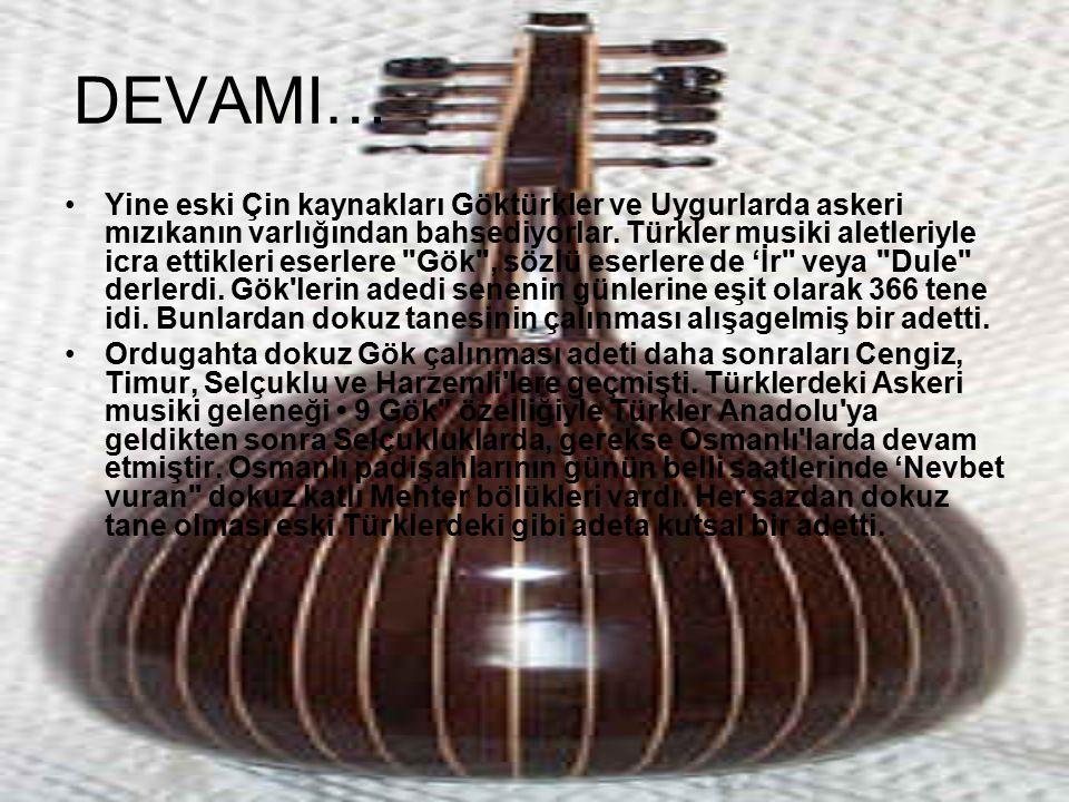 DEVAMI… Yine eski Çin kaynakları Göktürkler ve Uygurlarda askeri mızıkanın varlığından bahsediyorlar. Türkler musiki aletleriyle icra ettikleri eserle