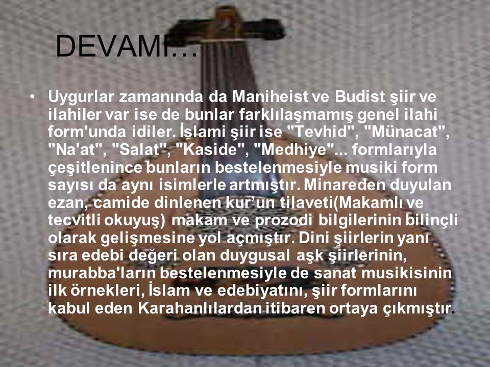 DEVAMI… Uygurlar zamanında da Maniheist ve Budist şiir ve ilahiler var ise de bunlar farklılaşmamış genel ilahi form'unda idiler. İslami şiir ise