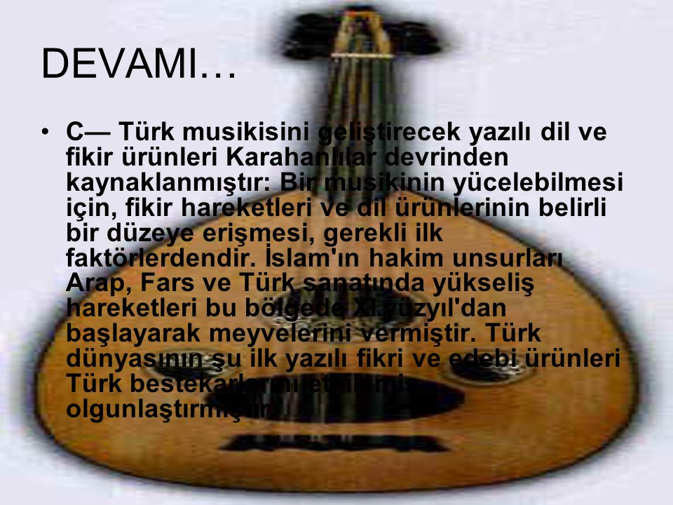 DEVAMI… C— Türk musikisini geliştirecek yazılı dil ve fikir ürünleri Karahanlılar devrinden kaynaklanmıştır: Bir musikinin yücelebilmesi için, fikir h