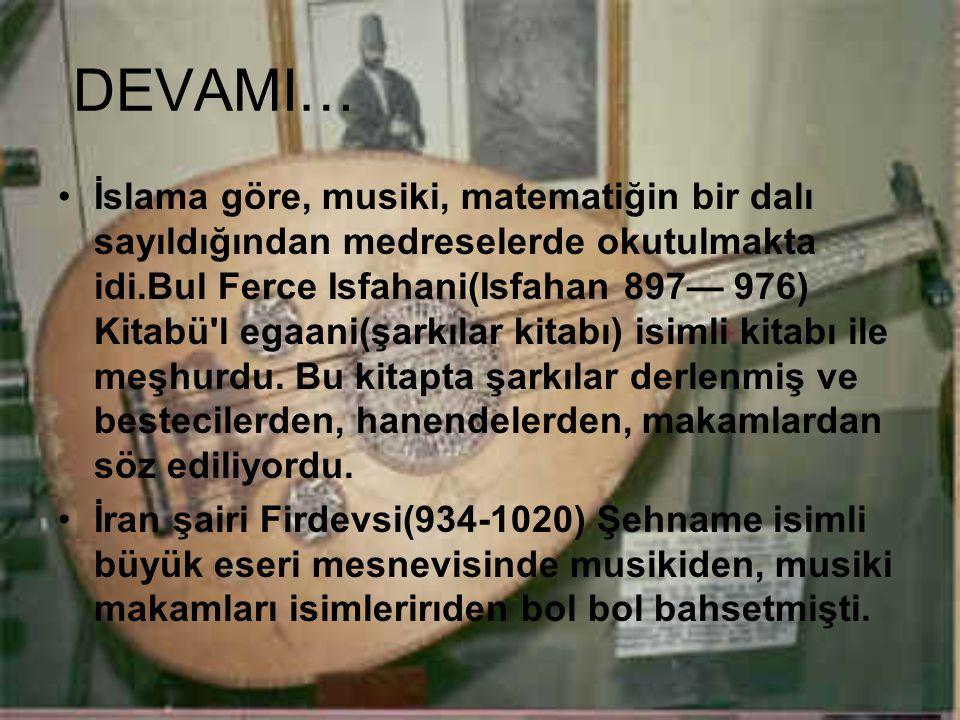 DEVAMI… İslama göre, musiki, matematiğin bir dalı sayıldığından medreselerde okutulmakta idi.Bul Ferce Isfahani(Isfahan 897— 976) Kitabü'l egaani(şark