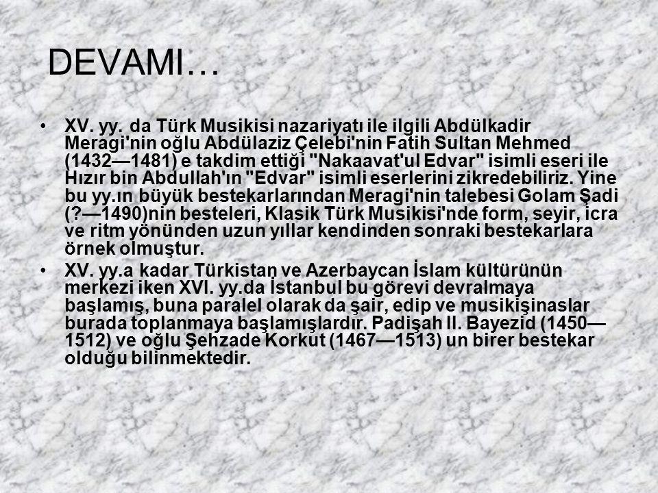 DEVAMI… XV. yy. da Türk Musikisi nazariyatı ile ilgili Abdülkadir Meragi'nin oğlu Abdülaziz Çelebi'nin Fatih Sultan Mehmed (1432—1481) e takdim ettiği