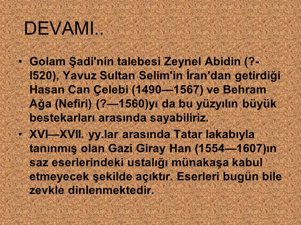 DEVAMI.. Golam Şadi'nin talebesi Zeynel Abidin (?- l520), Yavuz Sultan Selim'in İran'dan getirdiği Hasan Can Çelebi (1490—1567) ve Behram Ağa (Nefiri)