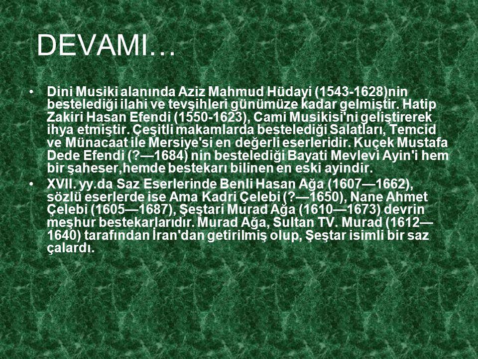 DEVAMI… Dini Musiki alanında Aziz Mahmud Hüdayi (1543-1628)nin bestelediği ilahi ve tevşihleri günümüze kadar gelmiştir. Hatip Zakiri Hasan Efendi (15