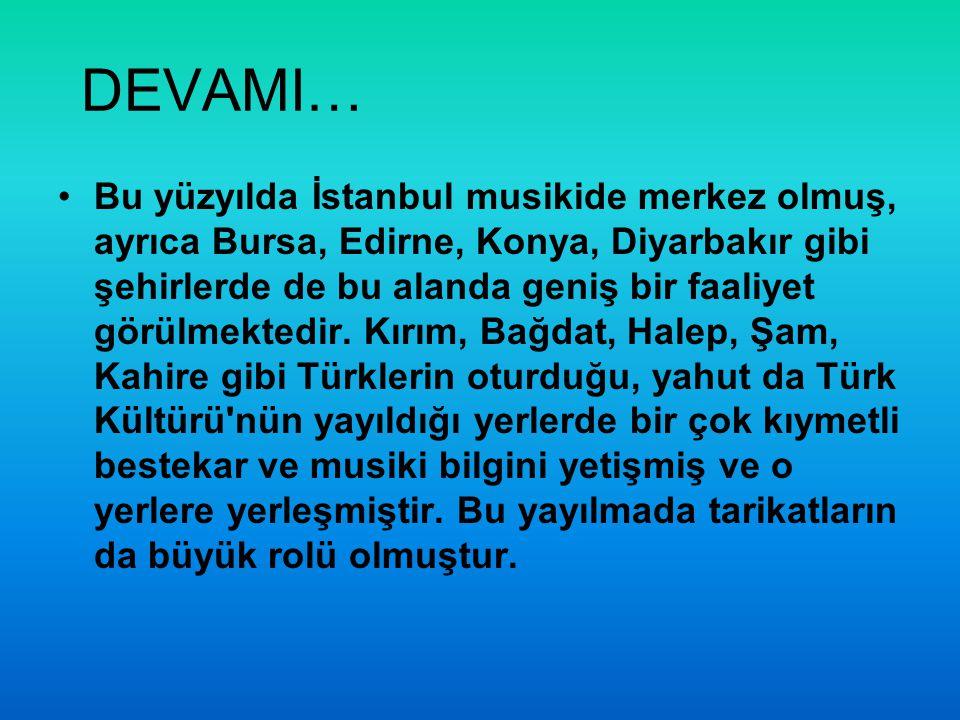 DEVAMI… Bu yüzyılda İstanbul musikide merkez olmuş, ayrıca Bursa, Edirne, Konya, Diyarbakır gibi şehirlerde de bu alanda geniş bir faaliyet görülmekte