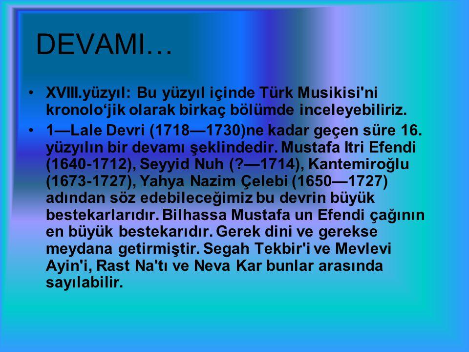 DEVAMI… XVIII.yüzyıl: Bu yüzyıl içinde Türk Musikisi'ni kronolo'jik olarak birkaç bölümde inceleyebiliriz. 1—Lale Devri (1718—1730)ne kadar geçen süre