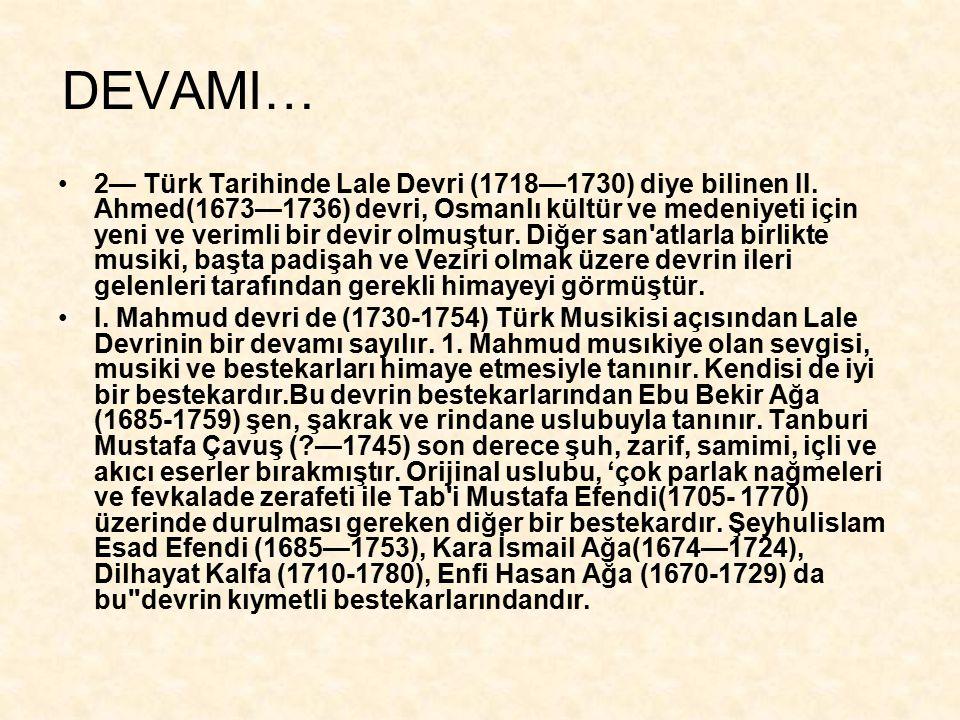 DEVAMI… 2— Türk Tarihinde Lale Devri (1718—1730) diye bilinen II. Ahmed(1673—1736) devri, Osmanlı kültür ve medeniyeti için yeni ve verimli bir devir