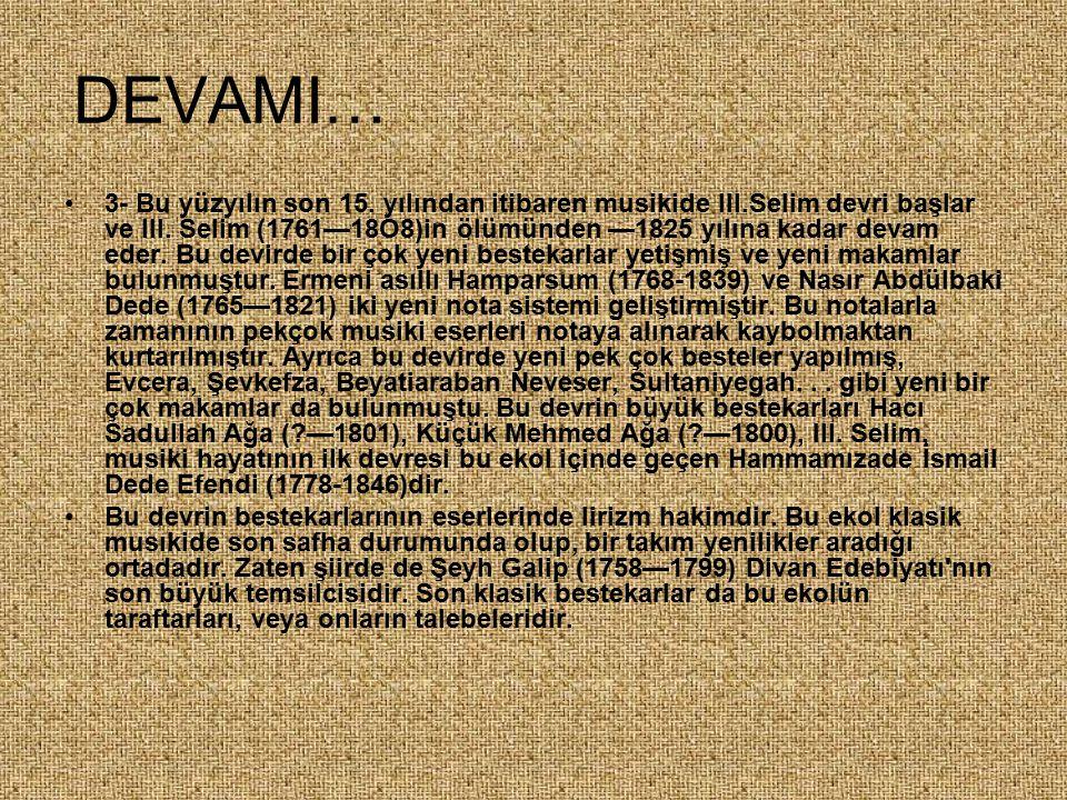 DEVAMI… 3- Bu yüzyılın son 15. yılından itibaren musikide III.Selim devri başlar ve III. Selim (1761—18O8)in ölümünden —1825 yılına kadar devam eder.