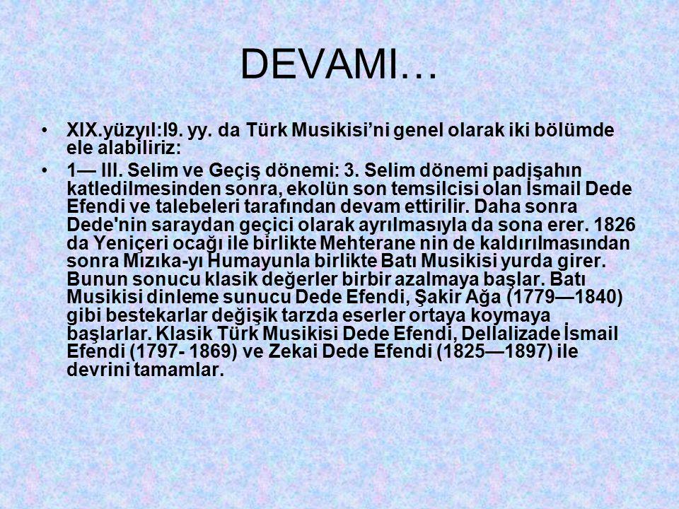 DEVAMI… XIX.yüzyıl:l9. yy. da Türk Musikisi'ni genel olarak iki bölümde ele alabiliriz: 1— III. Selim ve Geçiş dönemi: 3. Selim dönemi padişahın katle