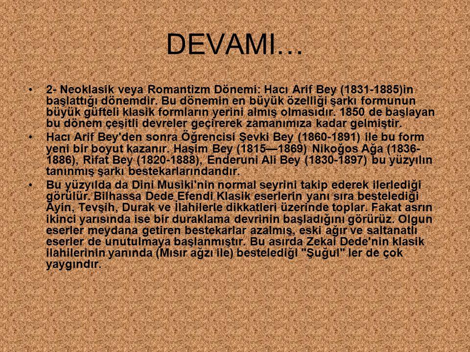 DEVAMI… 2- Neoklasik veya Romantizm Dönemi: Hacı Arif Bey (1831-1885)in başlattığı dönemdir. Bu dönemin en büyük özelliği şarkı formunun büyük güfteli