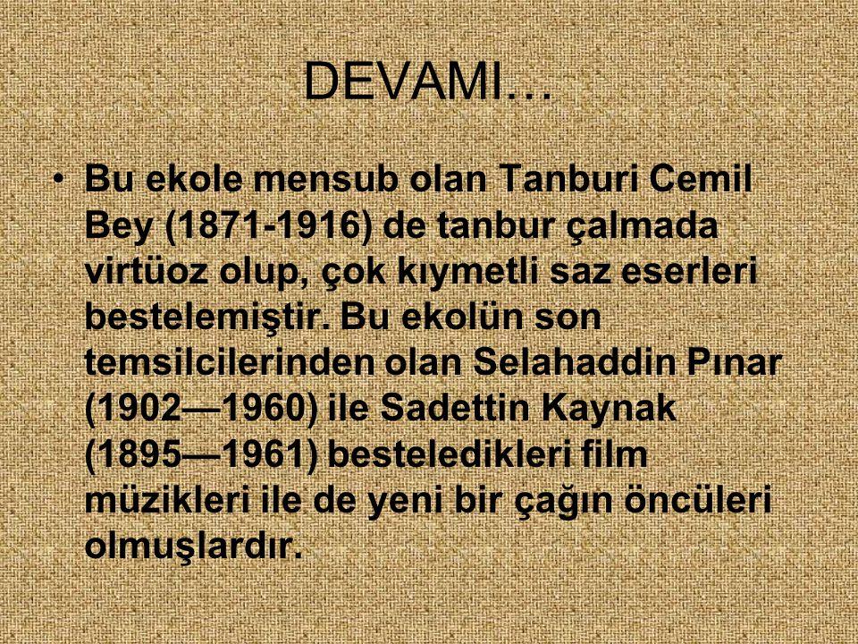 DEVAMI… Bu ekole mensub olan Tanburi Cemil Bey (1871-1916) de tanbur çalmada virtüoz olup, çok kıymetli saz eserleri bestelemiştir. Bu ekolün son tems