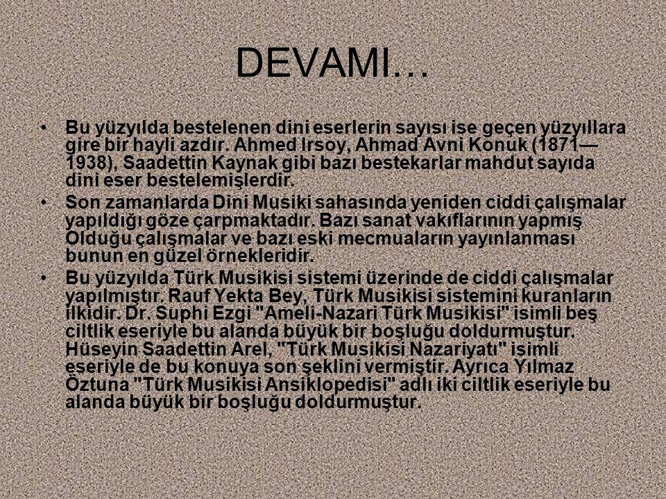 DEVAMI… Bu yüzyılda bestelenen dini eserlerin sayısı ise geçen yüzyıllara gire bir hayli azdır. Ahmed Irsoy, Ahmad Avni Konuk (1871— 1938), Saadettin