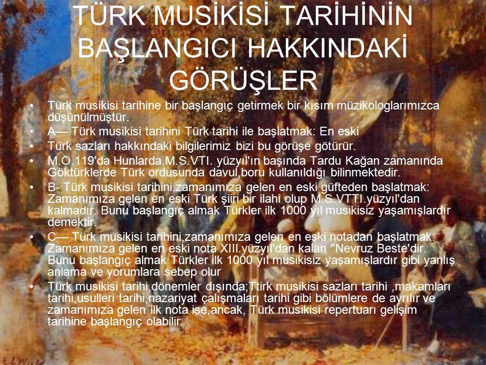 TÜRK MUSİKİSİ TARİHİNİN BAŞLANGICI HAKKINDAKİ GÖRÜŞLER Türk musikisi tarihine bir başlangıç getirmek bir kısım müzikologlarımızca düşünülmüştür. A— Tü