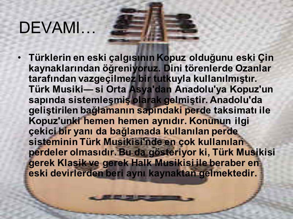DEVAMI… Türklerin en eski çalgısının Kopuz olduğunu eski Çin kaynaklarından öğreniyoruz. Dini törenlerde Ozanlar tarafından vazgeçilmez bir tutkuyla k