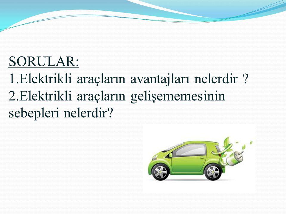 SORULAR: 1.Elektrikli araçların avantajları nelerdir ? 2.Elektrikli araçların gelişememesinin sebepleri nelerdir?