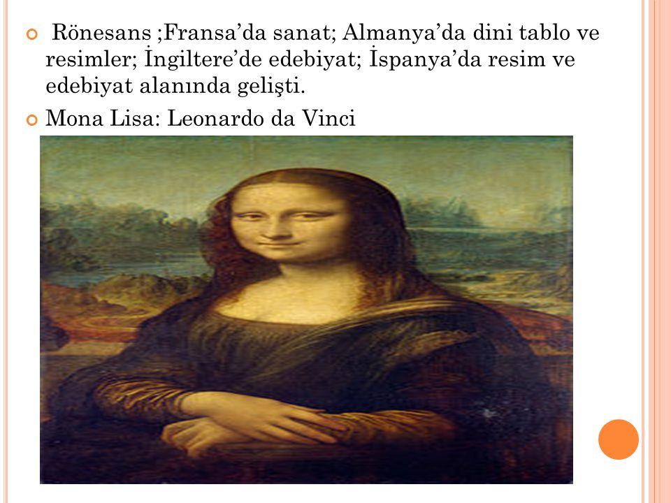 Rönesans ;Fransa'da sanat; Almanya'da dini tablo ve resimler; İngiltere'de edebiyat; İspanya'da resim ve edebiyat alanında gelişti. Mona Lisa: Leonard