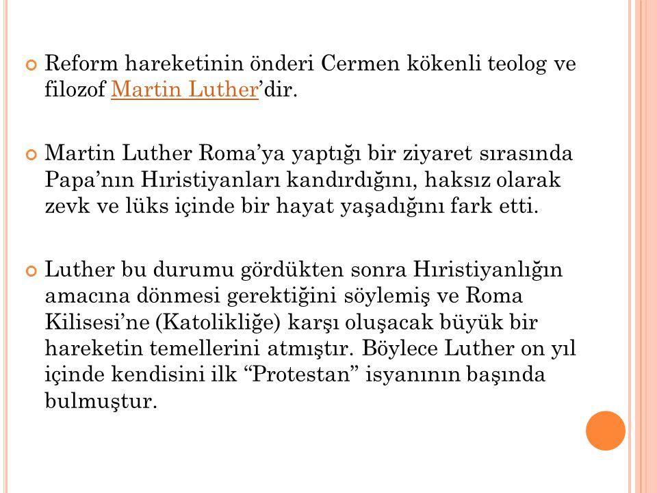 Reform hareketinin önderi Cermen kökenli teolog ve filozof Martin Luther'dir. Martin Luther Martin Luther Roma'ya yaptığı bir ziyaret sırasında Papa'n
