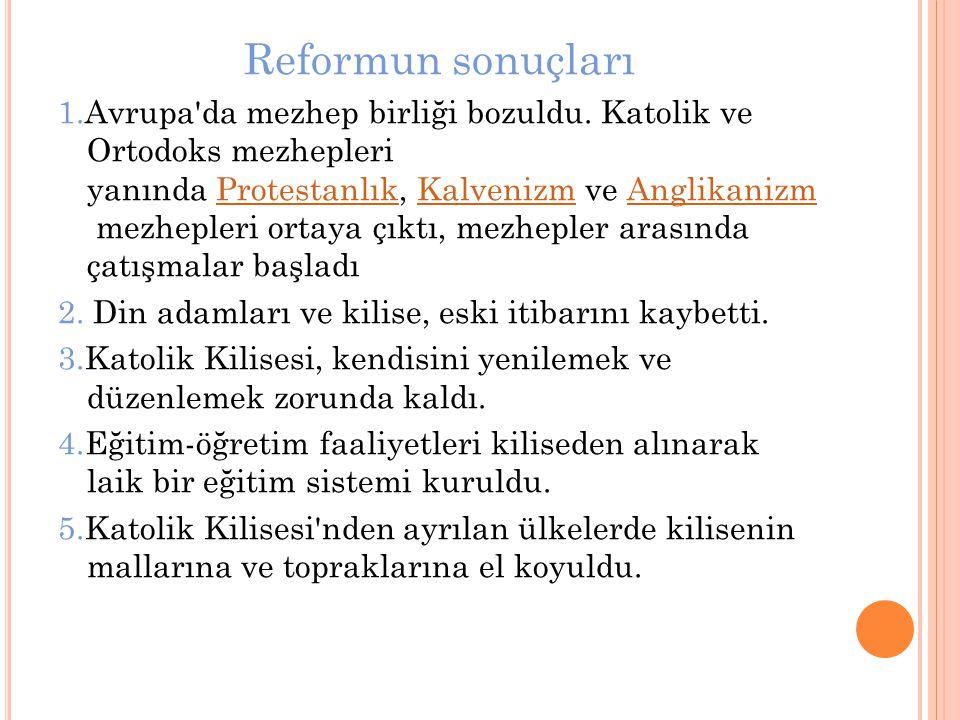 Reformun sonuçları 1.Avrupa'da mezhep birliği bozuldu. Katolik ve Ortodoks mezhepleri yanında Protestanlık, Kalvenizm ve Anglikanizm mezhepleri ortaya