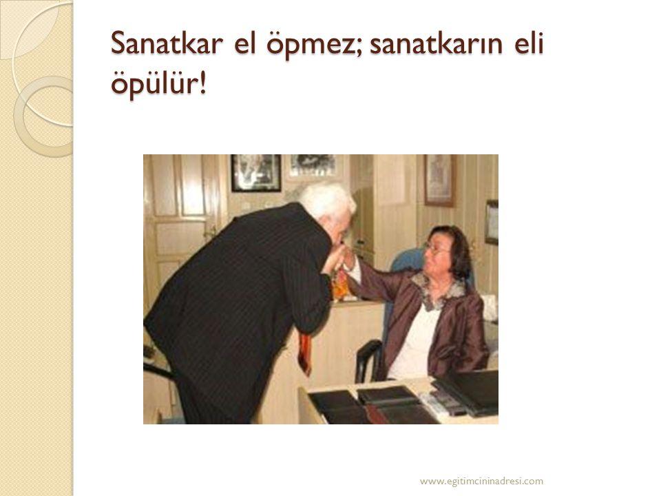 Sanatkar el öpmez; sanatkarın eli öpülür! www.egitimcininadresi.com