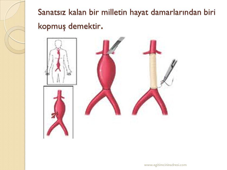 Sanatsız kalan bir milletin hayat damarlarından biri kopmuş demektir. www.egitimcininadresi.com