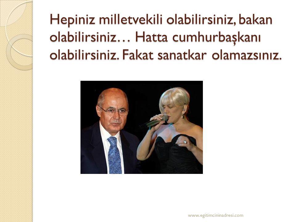 Hepiniz milletvekili olabilirsiniz, bakan olabilirsiniz… Hatta cumhurbaşkanı olabilirsiniz. Fakat sanatkar olamazsınız. www.egitimcininadresi.com