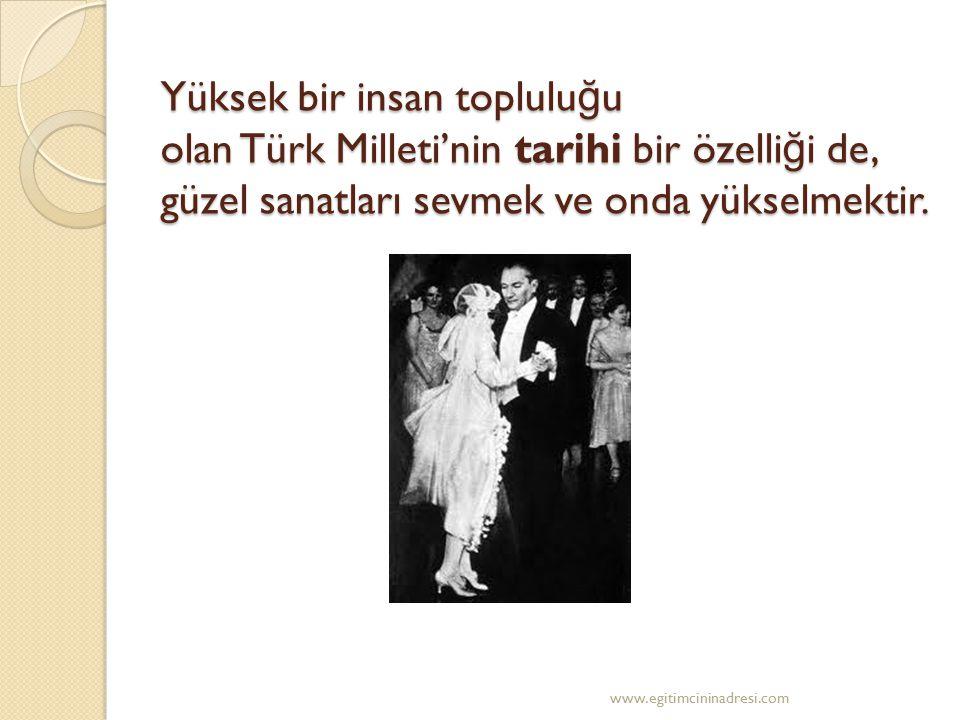 Yüksek bir insan toplulu ğ u olan Türk Milleti'nin tarihi bir özelli ğ i de, güzel sanatları sevmek ve onda yükselmektir. www.egitimcininadresi.com