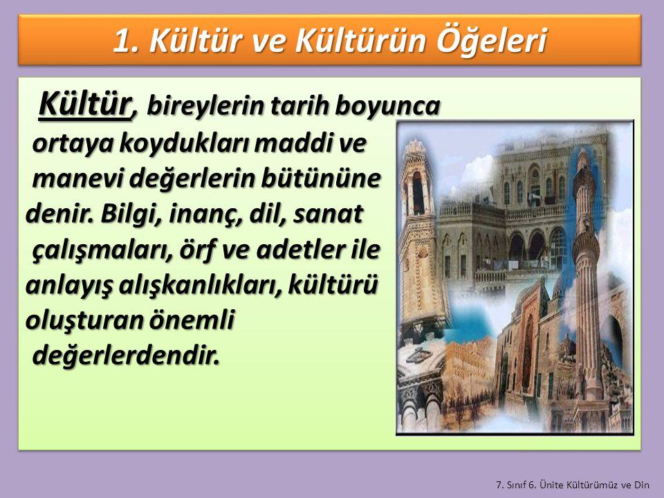 7. Sınıf 6. Ünite Kültürümüz ve Din 1. Kültür ve Kültürün Öğeleri Kültür, bireylerin tarih boyunca Kültür, bireylerin tarih boyunca ortaya koydukları