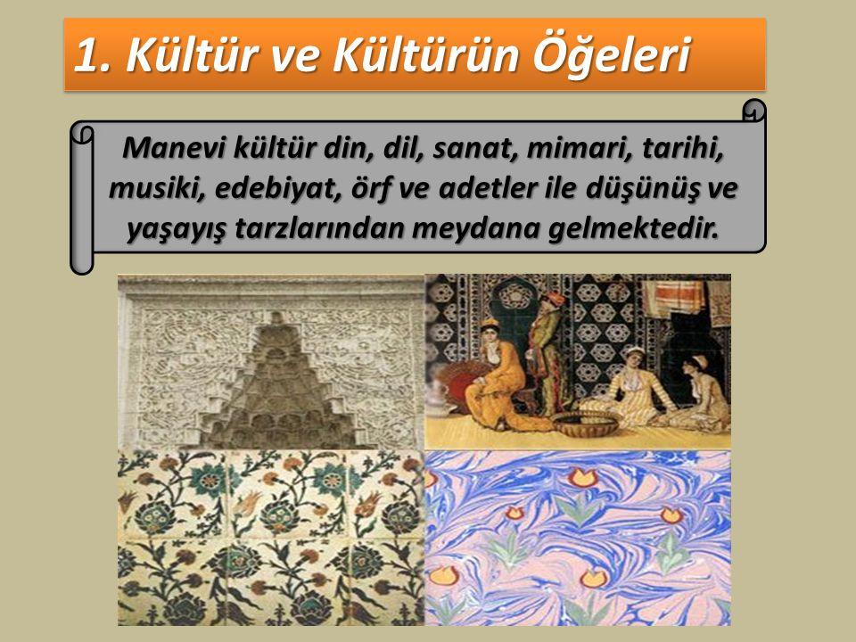 1. Kültür ve Kültürün Öğeleri Manevi kültür din, dil, sanat, mimari, tarihi, musiki, edebiyat, örf ve adetler ile düşünüş ve yaşayış tarzlarından meyd
