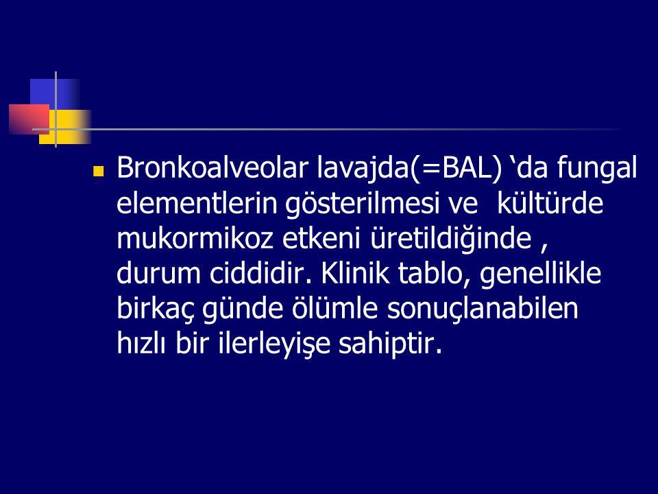 Bronkoalveolar lavajda(=BAL) 'da fungal elementlerin gösterilmesi ve kültürde mukormikoz etkeni üretildiğinde, durum ciddidir. Klinik tablo, genellikl