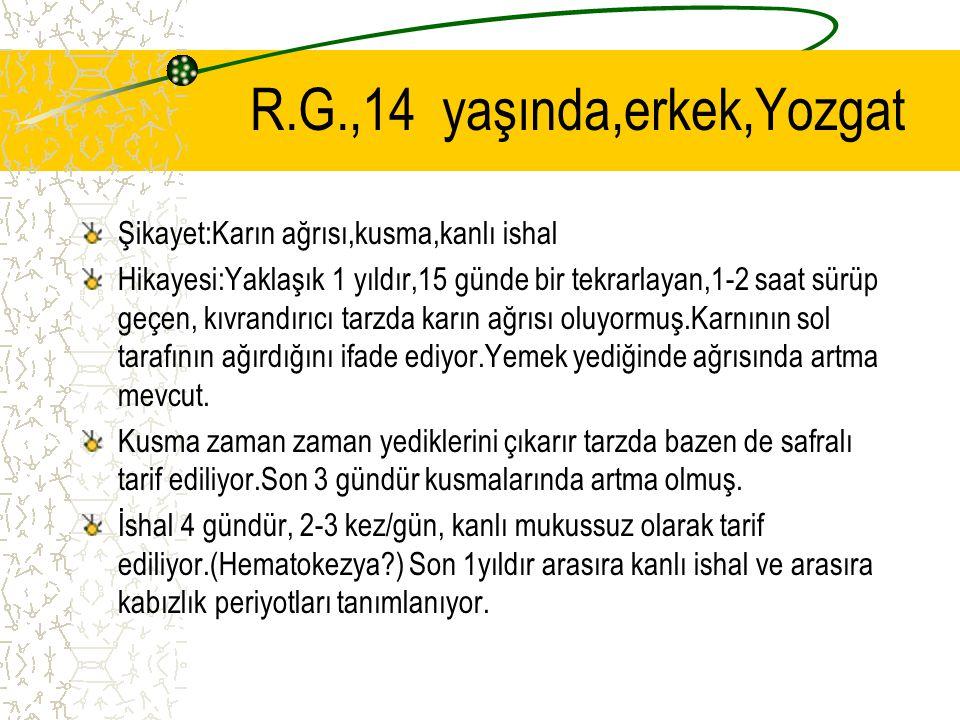 R.G.,14yaşında,erkek,Yozgat Şikayet:Karın ağrısı,kusma,kanlı ishal Hikayesi:Yaklaşık 1 yıldır,15 günde bir tekrarlayan,1-2 saat sürüp geçen, kıvrandır