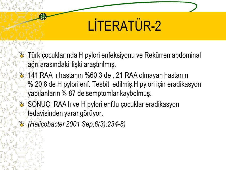 LİTERATÜR-2 Türk çocuklarında H pylori enfeksiyonu ve Rekürren abdominal ağrı arasındaki ilişki araştırılmış. 141 RAA lı hastanın %60.3 de, 21 RAA olm