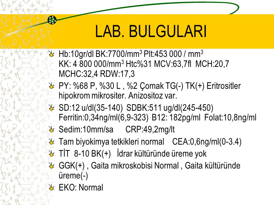 LAB. BULGULARI Hb:10gr/dl BK:7700/mm 3 Plt:453 000 / mm 3 KK: 4 800 000/mm 3 Htc%31 MCV:63,7fl MCH:20,7 MCHC:32,4 RDW:17,3 PY: %68 P, %30 L, %2 Çomak
