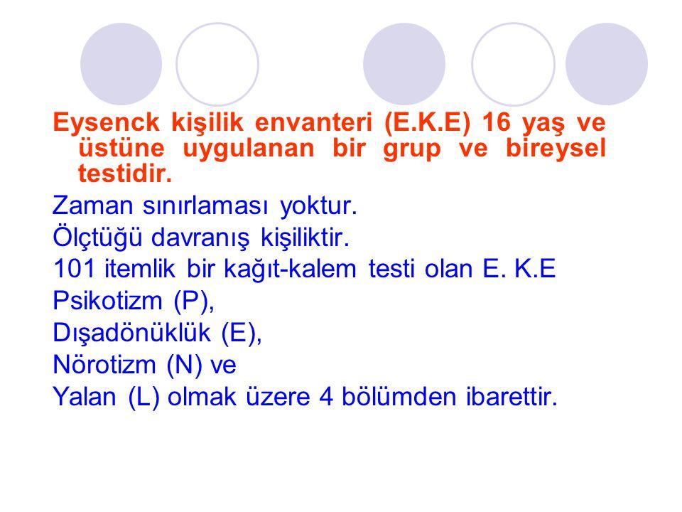 Eysenck kişilik envanteri (E.K.E) 16 yaş ve üstüne uygulanan bir grup ve bireysel testidir. Zaman sınırlaması yoktur. Ölçtüğü davranış kişiliktir. 101