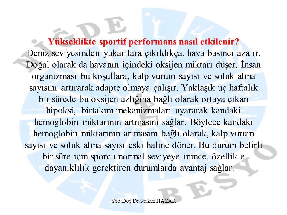 Yrd.Doç.Dr.Serkan HAZAR Yükseklikte sportif performans nasıl etkilenir? Deniz seviyesinden yukarılara çıkıldıkça, hava basıncı azalır. Doğal olarak da