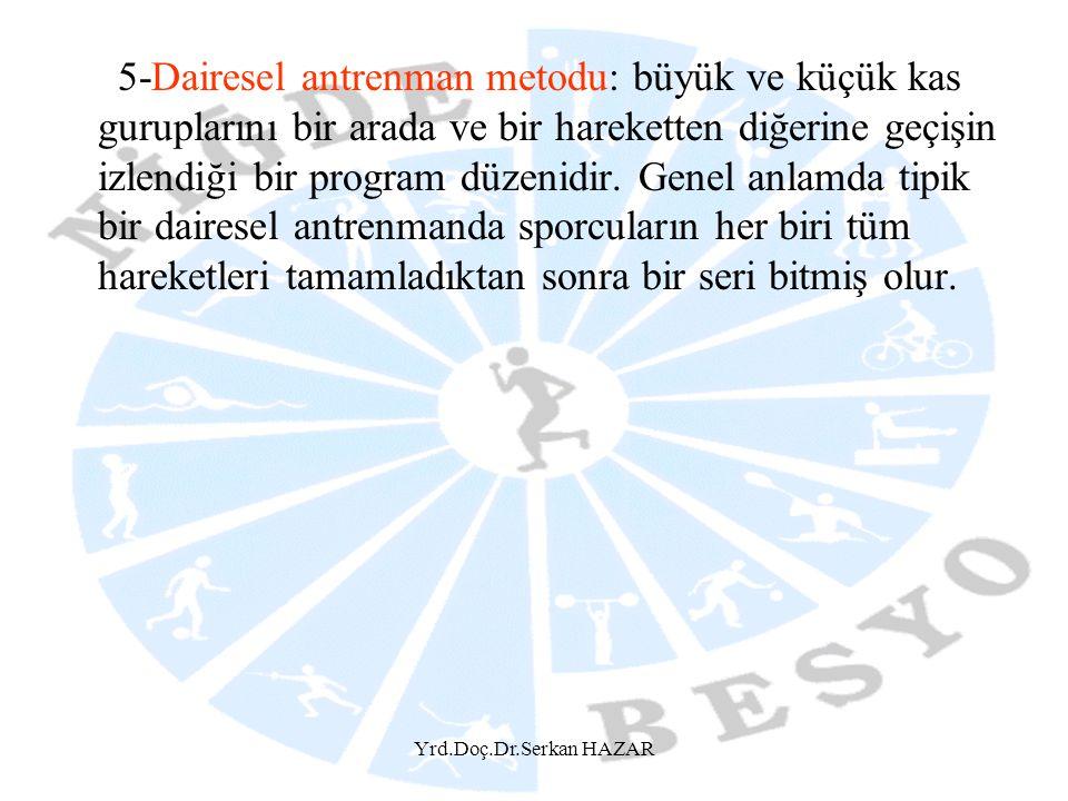 Yrd.Doç.Dr.Serkan HAZAR 5-Dairesel antrenman metodu: büyük ve küçük kas guruplarını bir arada ve bir hareketten diğerine geçişin izlendiği bir program