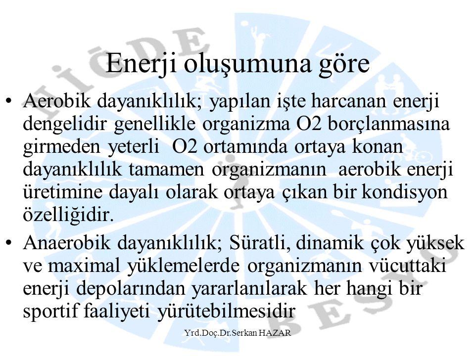 Yrd.Doç.Dr.Serkan HAZAR Enerji oluşumuna göre Aerobik dayanıklılık; yapılan işte harcanan enerji dengelidir genellikle organizma O2 borçlanmasına girm