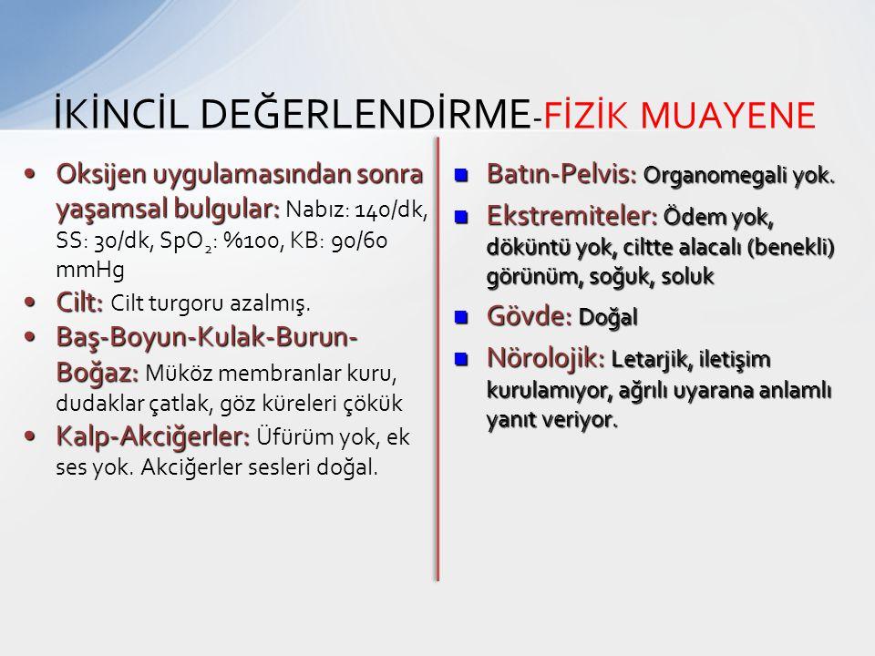 İKİNCİL DEĞERLENDİRME - FİZİK MUAYENE Oksijen uygulamasından sonra yaşamsal bulgular:Oksijen uygulamasından sonra yaşamsal bulgular: Nabız: 140/dk, SS
