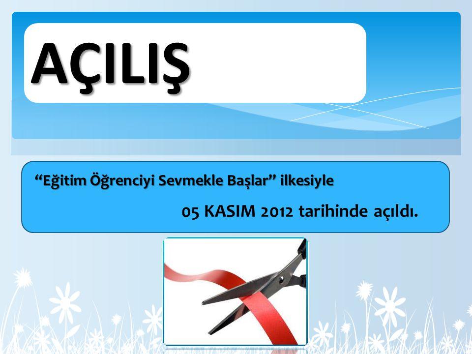 AÇILIŞ 05 KASIM 2012 tarihinde açıldı. Eğitim Öğrenciyi Sevmekle Başlar ilkesiyle