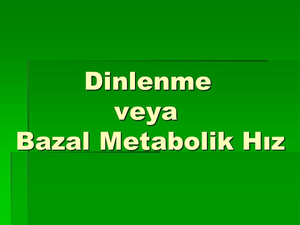 Dinlenme veya Bazal Metabolik Hız Dinlenme veya Bazal Metabolik Hız