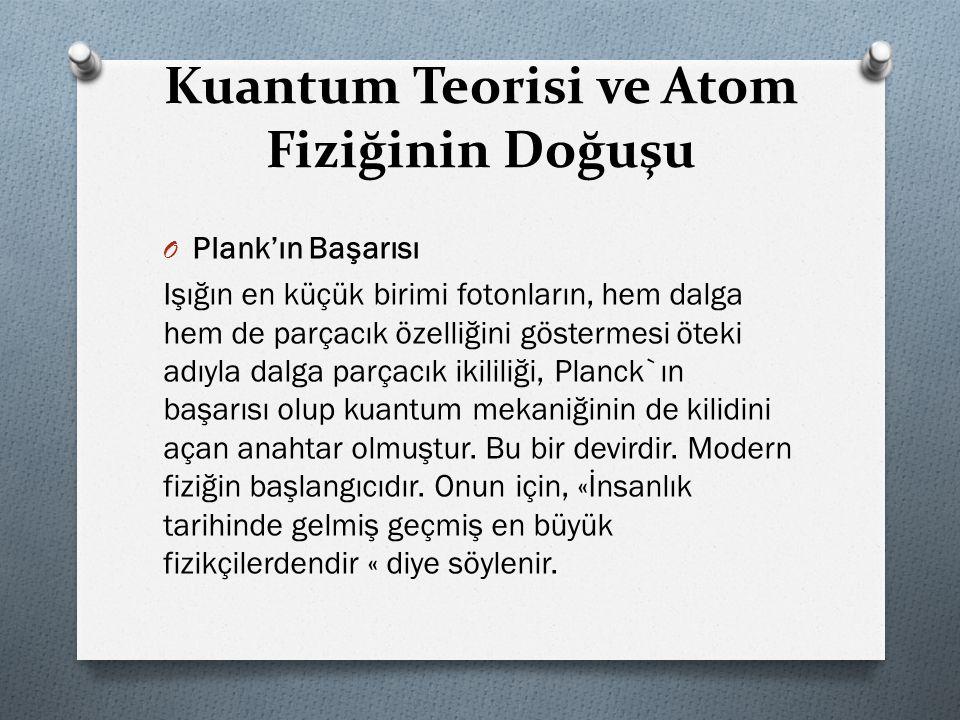 Kuantum Teorisi ve Atom Fiziğinin Doğuşu O Plank'ın Başarısı Işığın en küçük birimi fotonların, hem dalga hem de parçacık özelliğini göstermesi öteki