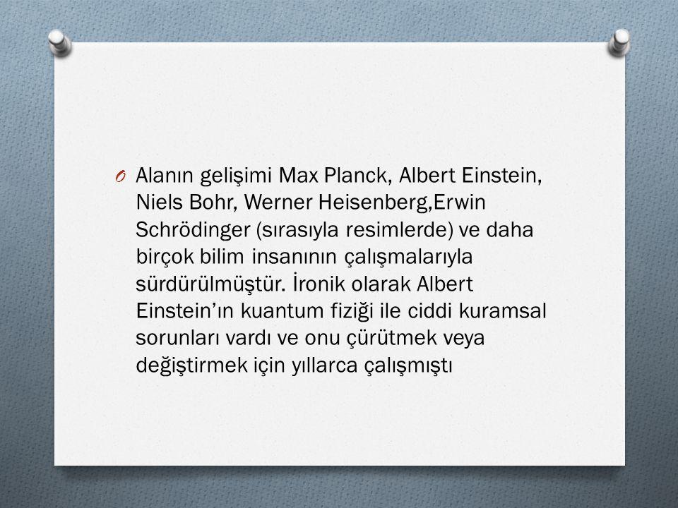O Alanın gelişimi Max Planck, Albert Einstein, Niels Bohr, Werner Heisenberg,Erwin Schrödinger (sırasıyla resimlerde) ve daha birçok bilim insanının ç