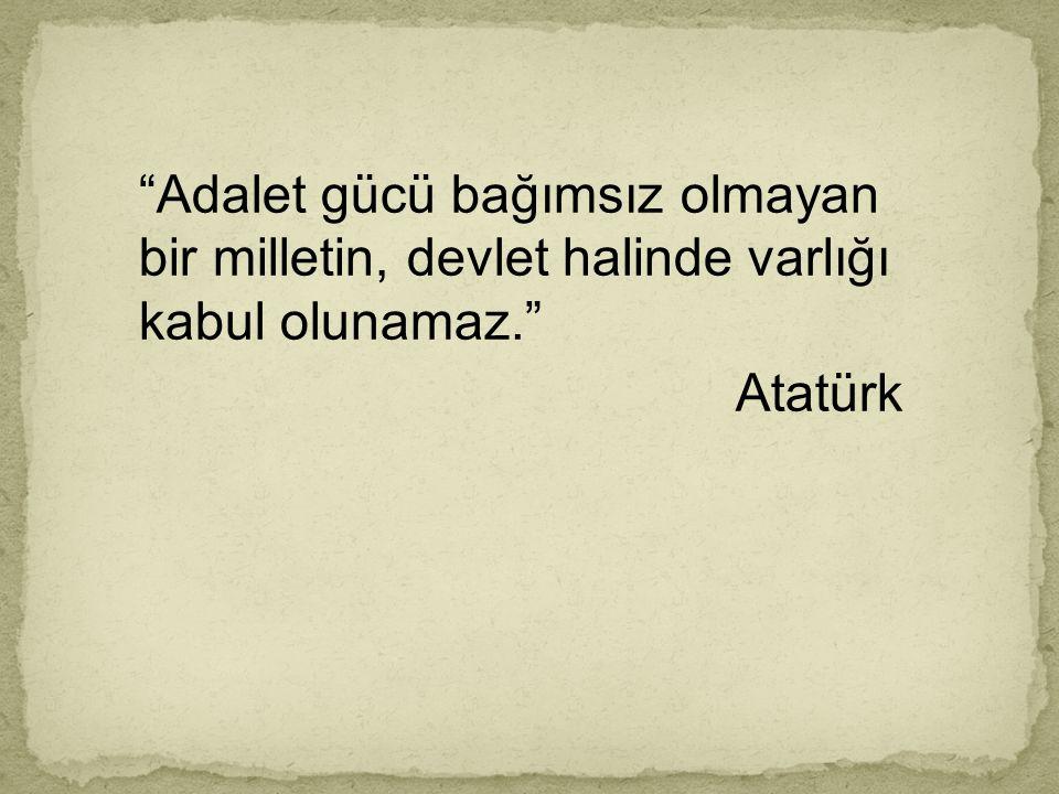 """""""Adalet gücü bağımsız olmayan bir milletin, devlet halinde varlığı kabul olunamaz."""" Atatürk"""