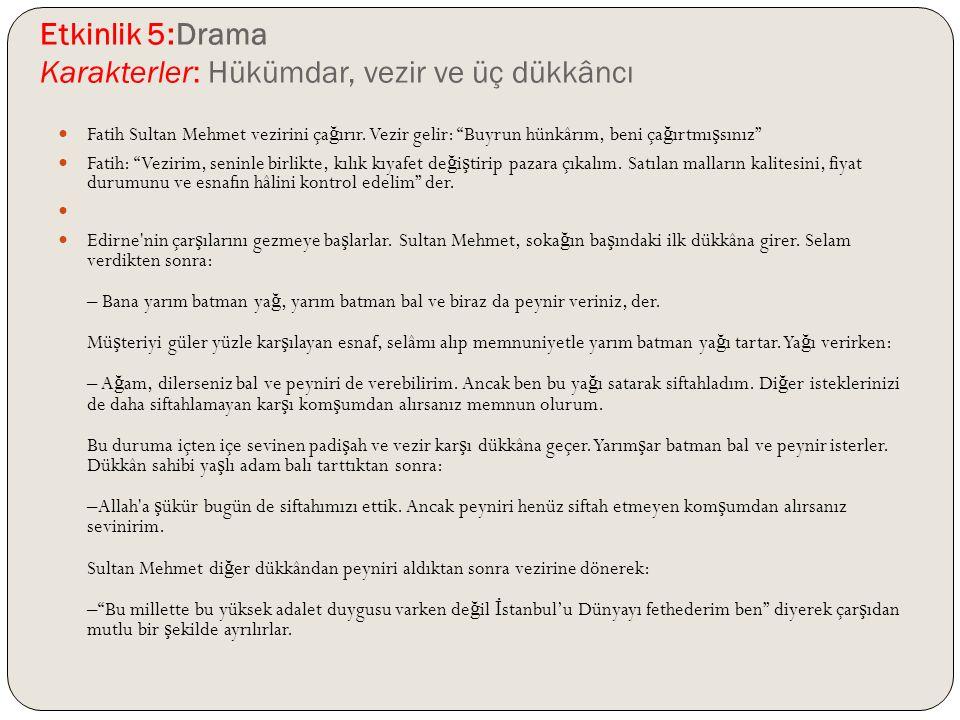 """Etkinlik 5:Drama Karakterler: Hükümdar, vezir ve üç dükkâncı Fatih Sultan Mehmet vezirini ça ğ ırır. Vezir gelir: """"Buyrun hünkârım, beni ça ğ ırtmı ş"""