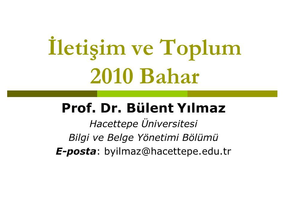 İletişim ve Toplum 2010 Bahar Prof. Dr. Bülent Yılmaz Hacettepe Üniversitesi Bilgi ve Belge Yönetimi Bölümü E-posta: byilmaz@hacettepe.edu.tr