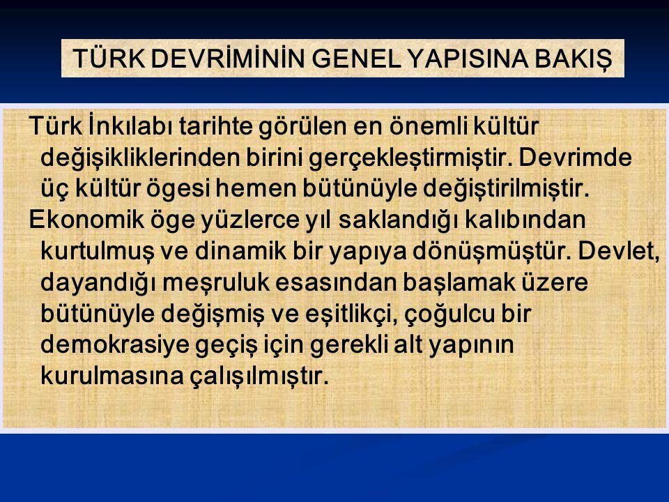 TÜRK DEVRİMİNİN GENEL YAPISINA BAKIŞ Türk İnkılabı tarihte görülen en önemli kültür değişikliklerinden birini gerçekleştirmiştir. Devrimde üç kültür ö