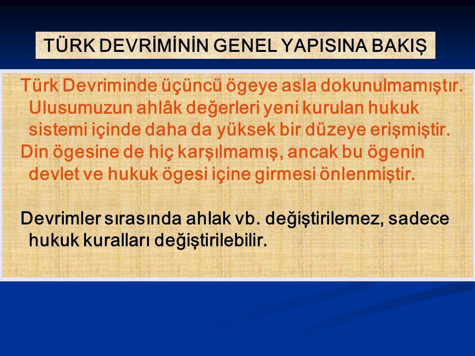 TÜRK DEVRİMİNİN GENEL YAPISINA BAKIŞ Türk Devriminde üçüncü ögeye asla dokunulmamıştır. Ulusumuzun ahlâk değerleri yeni kurulan hukuk sistemi içinde d