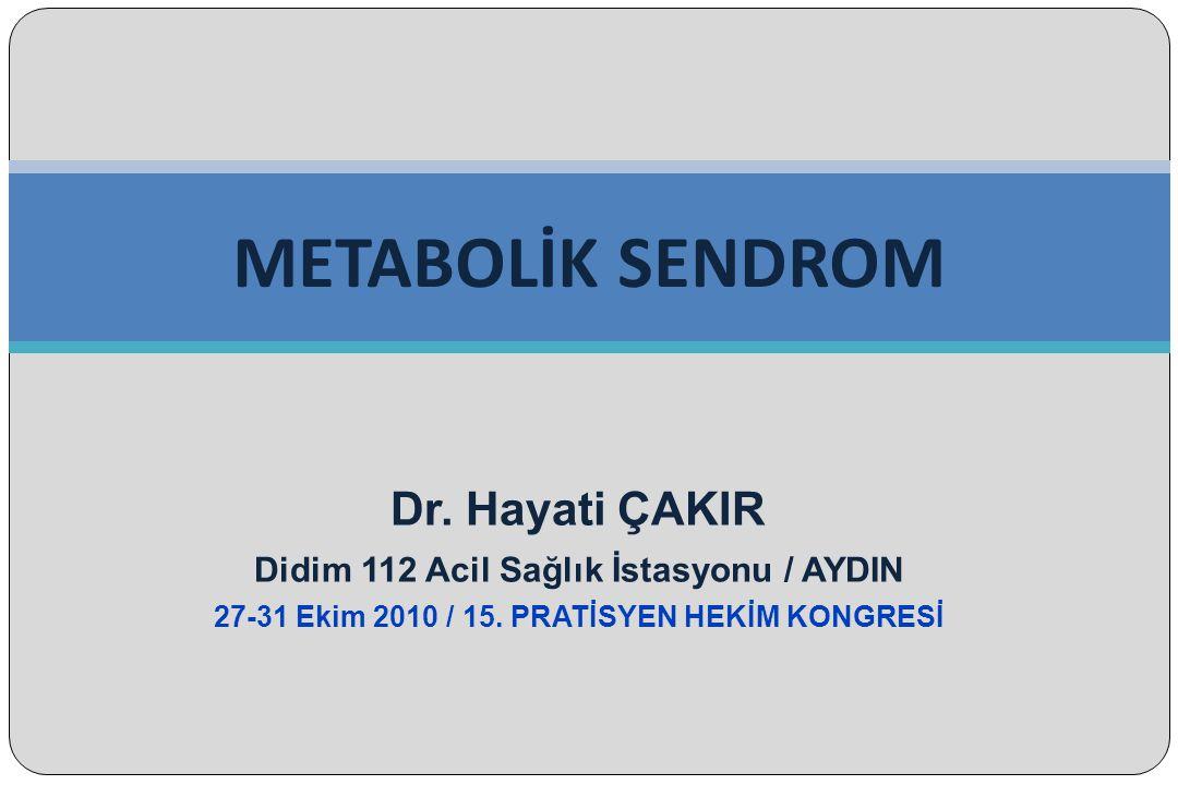 Dr. Hayati ÇAKIR Didim 112 Acil Sağlık İstasyonu / AYDIN 27-31 Ekim 2010 / 15. PRATİSYEN HEKİM KONGRESİ METABOLİK SENDROM