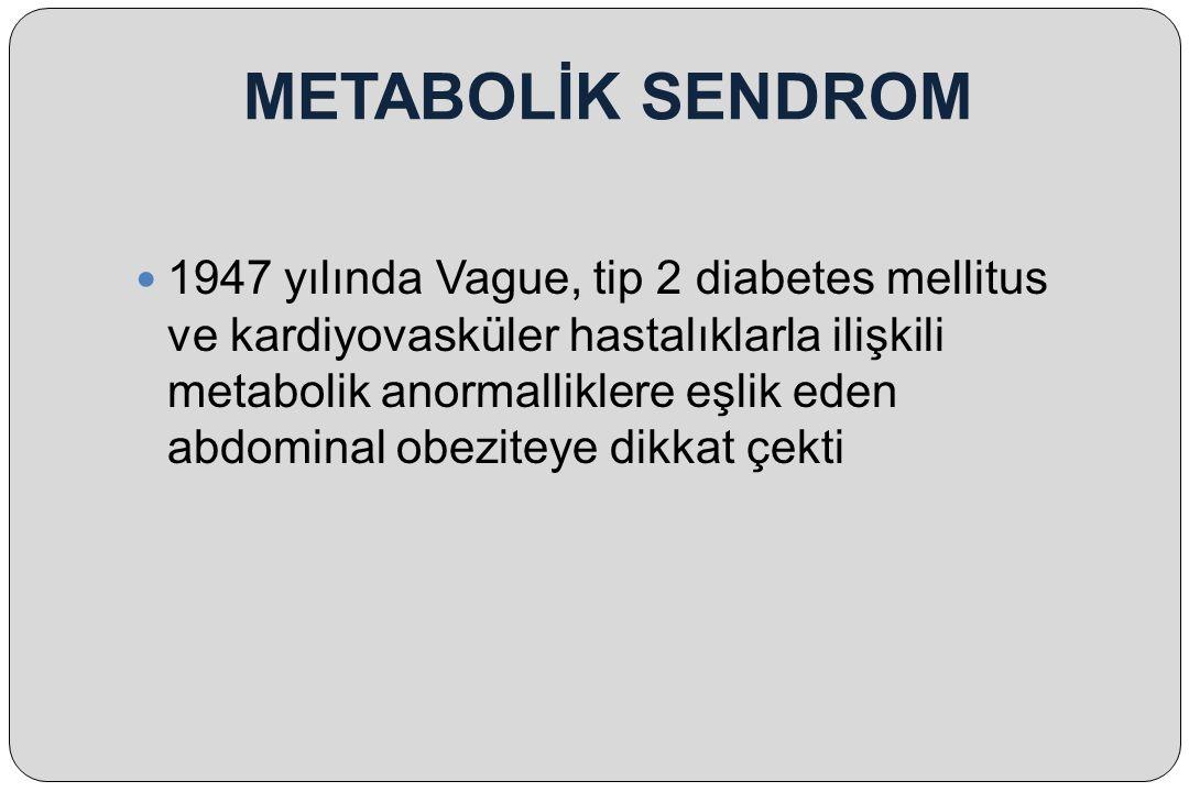 METABOLİK SENDROM 1947 yılında Vague, tip 2 diabetes mellitus ve kardiyovasküler hastalıklarla ilişkili metabolik anormalliklere eşlik eden abdominal