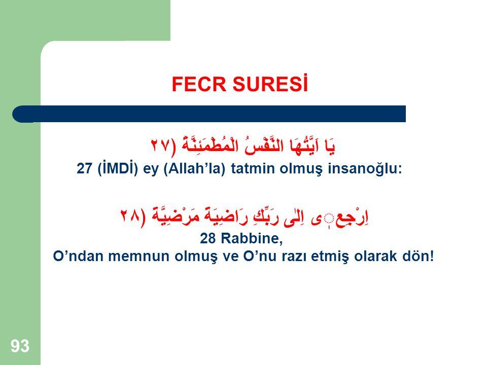 93 FECR SURESİ يَا اَيَّتُهَا النَّفْسُ الْمُطْمَئِنَّةُ ﴿٢٧ 27 (İMDİ) ey (Allah'la) tatmin olmuş insanoğlu: اِرْجِعى اِلٰى رَبِّكِ رَاضِيَةً مَرْضِيّ